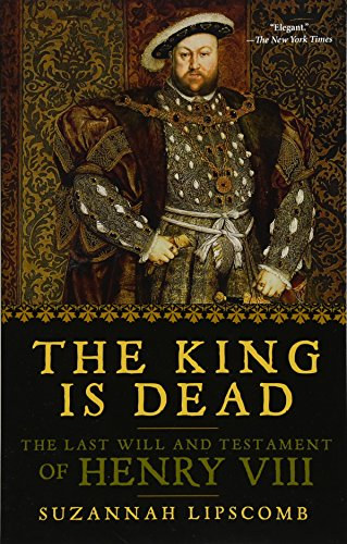 The Best History Books to Take on Holiday - The King is Dead: The Last Will and Testament of Henry VIII by Suzannah Lipscomb