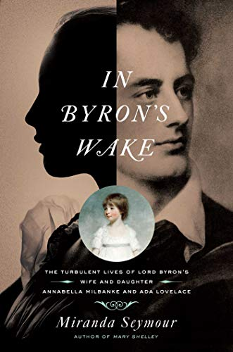 In Byron's Wake: The Turbulent Lives of Lord Byron's Wife and Daughter: Annabella Milbanke and Ada Lovelace by Miranda Seymour