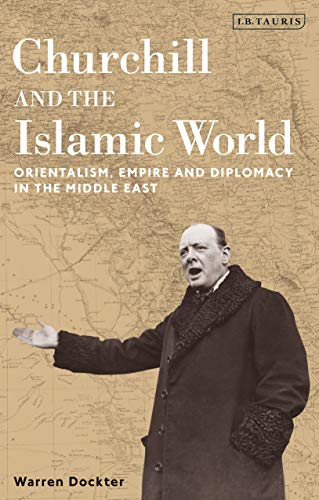 Churchill and the Islamic World: Orientalism, Empire and Diplomacy in the Middle East by Warren Dockter