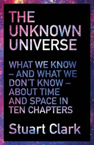 The best books on Astronomers - The Unknown Universe: What We Don't Know About Time and Space in Ten Chapters by Stuart Clark
