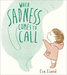 The Best Kids' Books of 2019 - When Sadness Comes to Call by Eva Eland