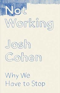 The best books on Burnout - Not Working: Why We Have to Stop by Josh Cohen