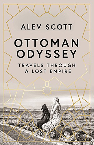 Editors' Picks: Favourite Nonfiction of 2018 - Ottoman Odyssey: Travels through a Lost Empire by Alev Scott