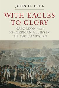 The best books on Napoleon - With Eagles to Glory: Napoleon and His German Allies in the 1809 Campaign by John H Gill