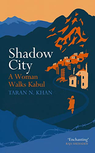 Shadow City: A Woman Walks Kabul by Taran Khan