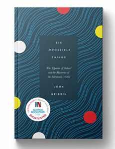 The Royal Society Science Book Prize: the 2019 shortlist - Six Impossible Things: The 'Quanta of Solace' and the Mysteries of the Subatomic World by John Gribbin