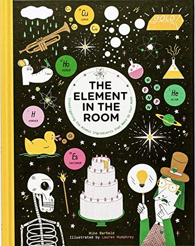 The Element in the Room: Investigating the Atomic Ingredients that Make Up Your Home Mike Barfield (illustrated by Lauren Humphrey)