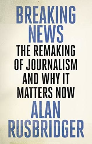 Breaking News: The Remaking of Journalism and Why It Matters Now by Alan Rusbridger