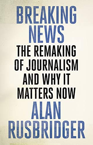 The best books on The Future of Journalism - Breaking News: The Remaking of Journalism and Why It Matters Now by Alan Rusbridger