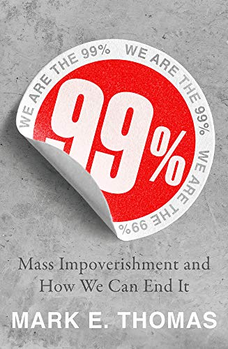 99%: Mass Impoverishment And How We Can End It by Mark E Thomas