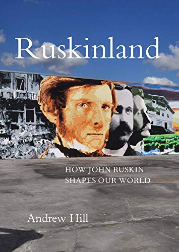 Ruskinland: How John Ruskin Shapes Our World by Andrew Hill