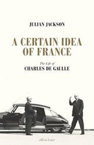 The best books on Charles de Gaulle - A Certain Idea of France: The Life of Charles de Gaulle by Julian Jackson