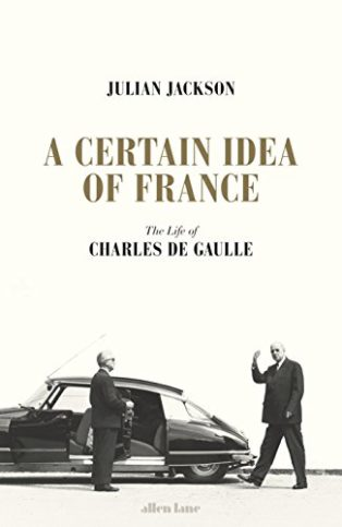 A Certain Idea of France: The Life of Charles de Gaulle by Julian Jackson