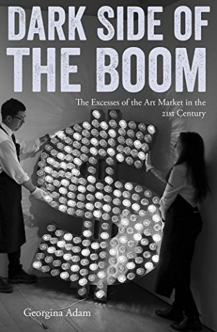Dark Side of the Boom: The Excesses Of The Art Market In The 21st Century by Georgina Adam