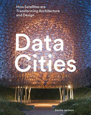 Data Cities: How Satellites Are Transforming Architecture And Design by Davina Jackson