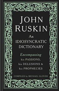 The best books on John Ruskin - John Ruskin: An Idiosyncratic Dictionary Encompassing his Passions, his Delusions and his Prophecies by Michael Glover