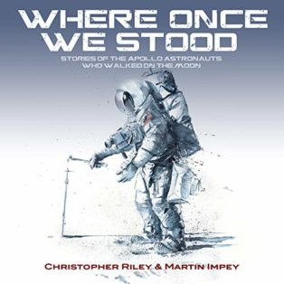 Where Once We Stood: Stories of the Apollo astronauts who walked on the Moon by Christopher Riley & Martin Impey
