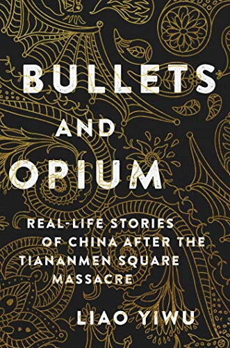 Bullets and Opium: Real-Life Stories of China After the Tiananmen Square Massacre by Liao Yiwu