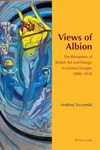 The best books on The Arts and Crafts Movement - Views of Albion: The Reception of British Art and Design in Central Europe, 1890 –1918 by Andrzej Szczerski
