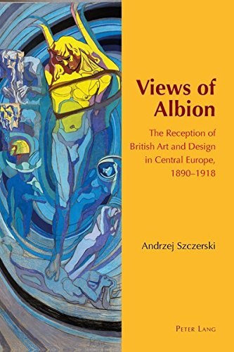 Views of Albion: The Reception of British Art and Design in Central Europe, 1890 –1918 by Andrzej Szczerski