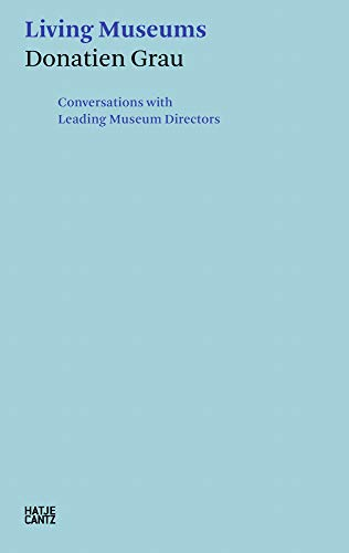 Living Museums: Conversations with Leading Museum Directors by Donatien Grau