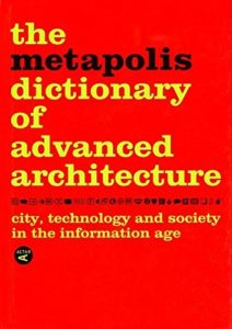 The best books on Future Cities - The Metapolis Dictionary of Advanced Architecture: City, Technology and Society in the Information Age by Federico Soriano, Fernando Porras, José Morales, Manuel Gausa, Vicente Guallart & Willy Müller
