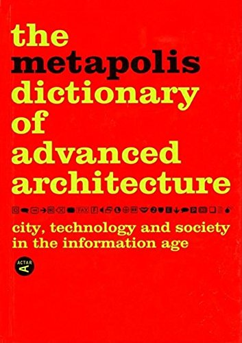 The Metapolis Dictionary of Advanced Architecture: City, Technology and Society in the Information Age by Federico Soriano, Fernando Porras, José Morales, Manuel Gausa, Vicente Guallart & Willy Müller
