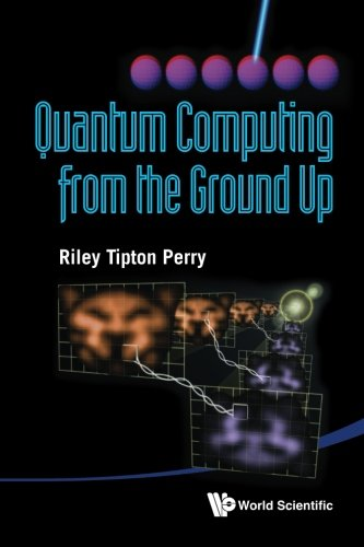 The Best Quantum Computing Books - Quantum Computing From The Ground Up by Riley Tipton Perry