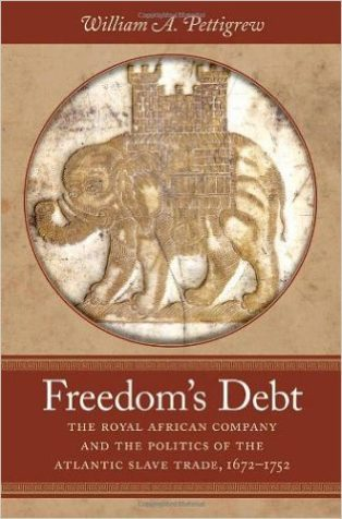 Freedom's Debt: The Royal African Company and the Politics of the Atlantic Slave Trade, 1672-1752 by William A. Pettigrew