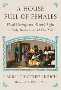 The best books on Mormonism - House Full of Females: Plural Marriage and Women's Rights in Early Mormonism, 1835-1870 by Laurel Thatcher Ulrich