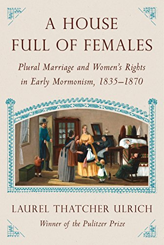 House Full of Females: Plural Marriage and Women's Rights in Early Mormonism, 1835-1870 by Laurel Thatcher Ulrich