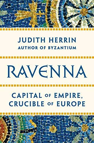 Ravenna: Capital of Empire, Crucible of Europe by Judith Herrin
