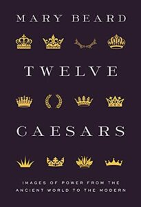 The best books on Ancient History in Modern Life - Twelve Caesars: Images of Power from the Ancient World to the Modern by Mary Beard