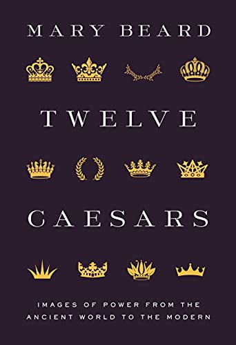 Twelve Caesars: Images of Power from the Ancient World to the Modern by Mary Beard