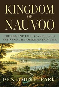 The best books on Mormonism - Kingdom of Nauvoo: The Rise and Fall of a Religious Empire on the American Frontier by Benjamin E. Park