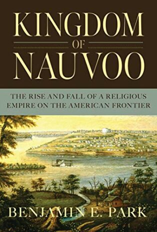 Kingdom of Nauvoo: The Rise and Fall of a Religious Empire on the American Frontier by Benjamin E. Park