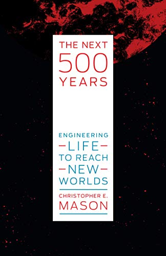 The Next 500 Years: Engineering Life to Reach New Worlds by Christopher Mason