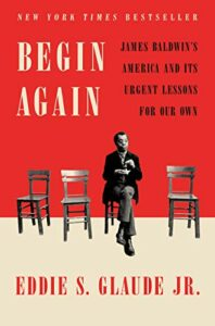 The 2021 British Academy Book Prize for Global Cultural Understanding - Begin Again: James Baldwin's America and Its Urgent Lessons for Our Own by Eddie S Glaude Jr