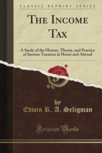 The Best Books on Taxes and Taxation - The Income Tax: A Study of the History, Theory, and Practice of Income Taxation at Home and Abroad by Edwin Seligman