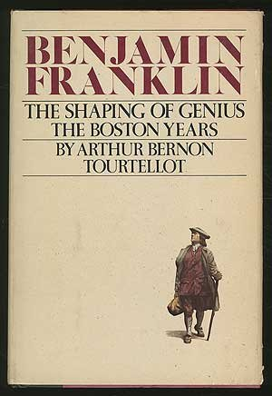 Benjamin Franklin: The Shaping of Genius: the Boston Years by Arthur Bernon Tourtellot