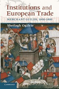 The best books on Industrial Revolution - Institutions and European Trade: Merchant Guilds, 1000-1800 by Sheilagh Ogilvie