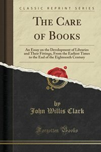 The best books on Libraries - The Care of Books: An Essay on the Development of Libraries and Their Fittings, From the Earliest Times to the End of the Eighteenth Century by John Willis Clark