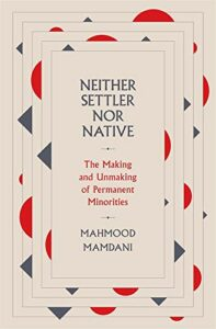 The 2021 British Academy Book Prize for Global Cultural Understanding - Neither Settler nor Native: The Making and Unmaking of Permanent Minorities by Mahmood Mamdani